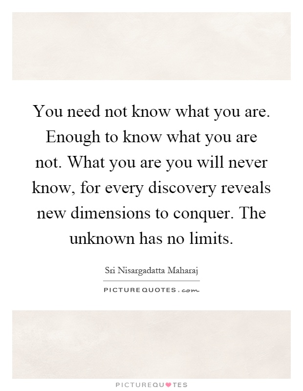 You need not know what you are. Enough to know what you are not. What you are you will never know, for every discovery reveals new dimensions to conquer. The unknown has no limits Picture Quote #1