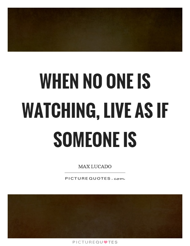 When no one is watching, live as if someone is Picture Quote #1