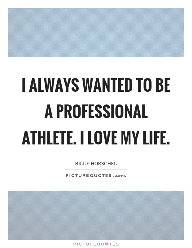 I always wanted to be a professional athlete. I love my life Picture Quote #1
