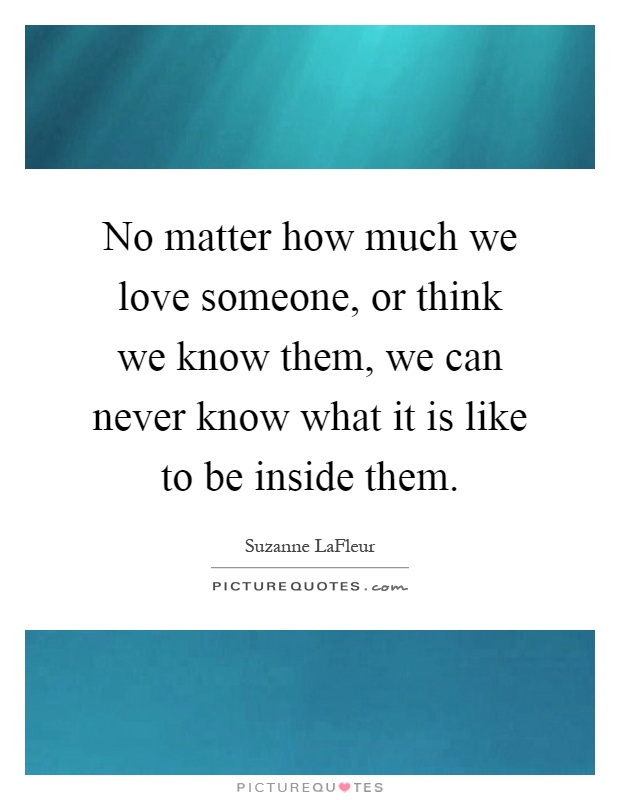 No matter how much we love someone, or think we know them ...