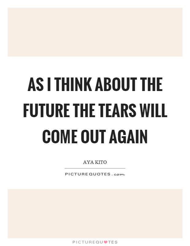 As I think about the future the tears will come out again Picture Quote #1