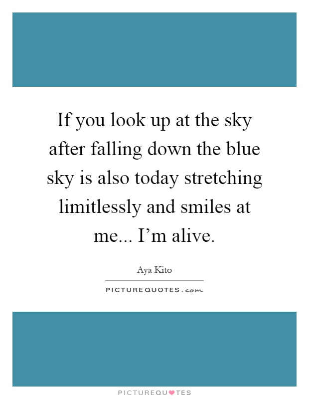 If you look up at the sky after falling down the blue sky is also today stretching limitlessly and smiles at me... I'm alive Picture Quote #1