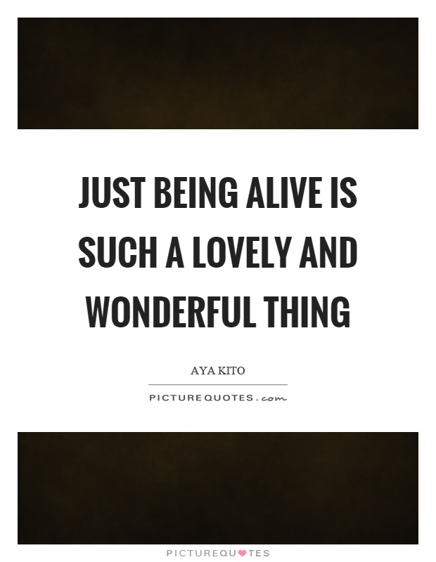 Just being alive is such a lovely and wonderful thing Picture Quote #1