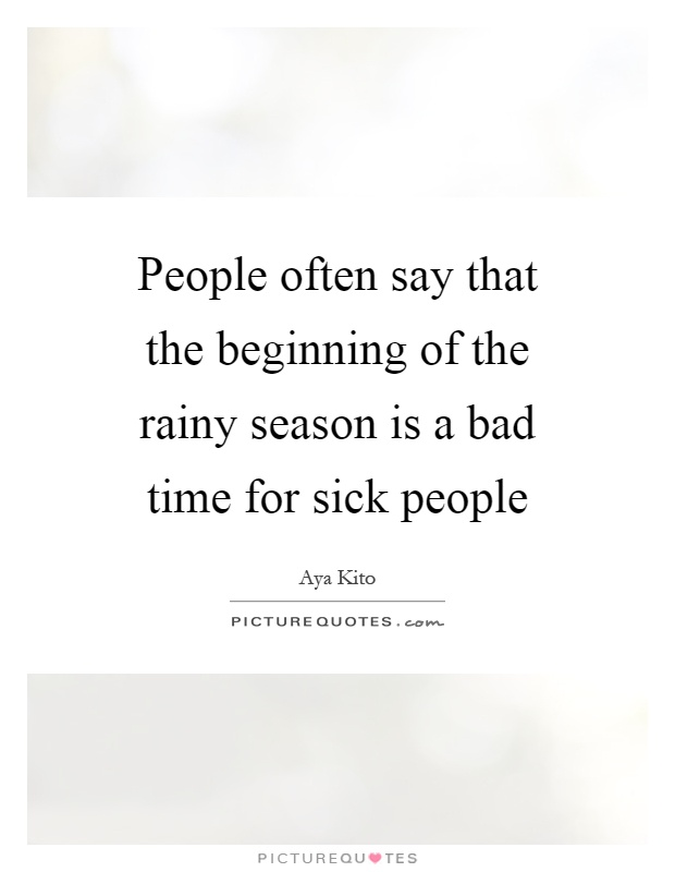 People often say that the beginning of the rainy season is a bad time for sick people Picture Quote #1