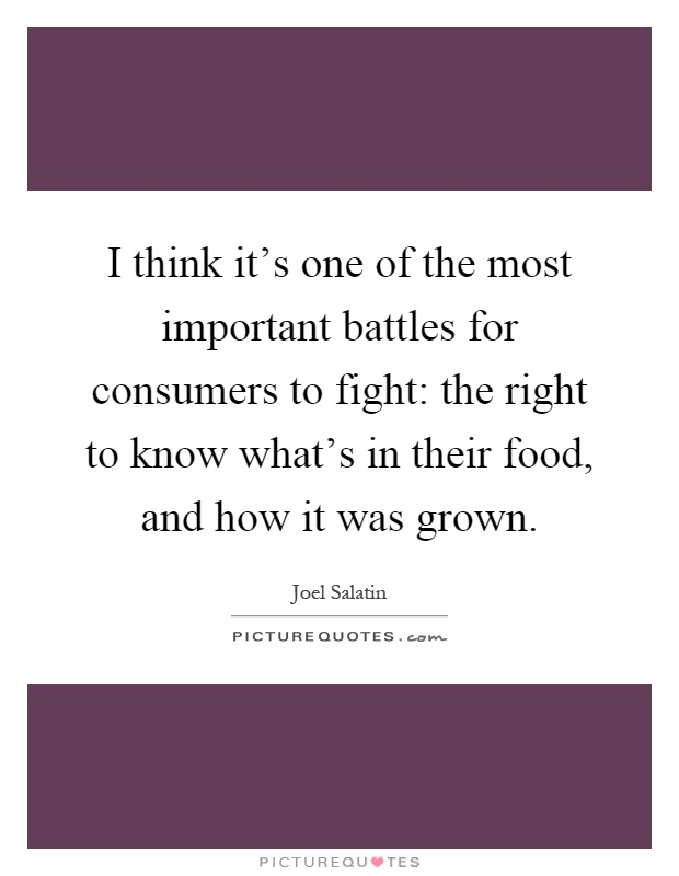 I think it's one of the most important battles for consumers to fight: the right to know what's in their food, and how it was grown Picture Quote #1