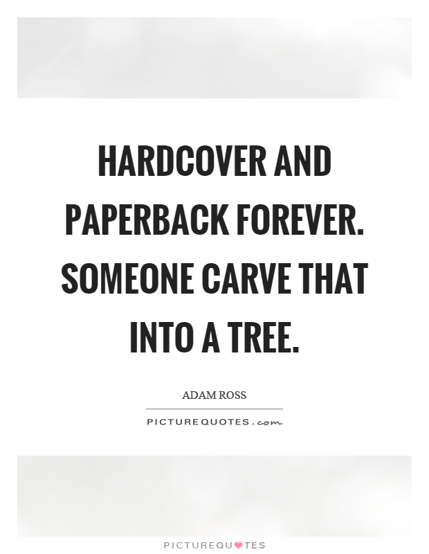 Hardcover and paperback forever. Someone carve that into a tree Picture Quote #1