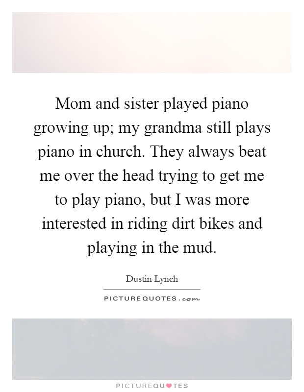 Mom and sister played piano growing up; my grandma still plays piano in church. They always beat me over the head trying to get me to play piano, but I was more interested in riding dirt bikes and playing in the mud Picture Quote #1