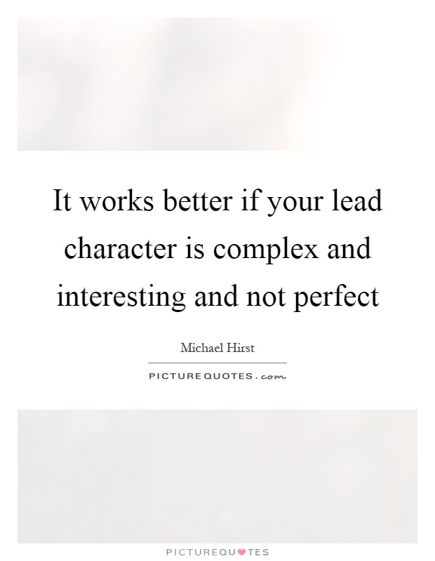 It works better if your lead character is complex and interesting and not perfect Picture Quote #1