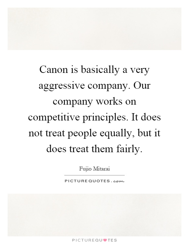 Canon is basically a very aggressive company. Our company works on competitive principles. It does not treat people equally, but it does treat them fairly Picture Quote #1