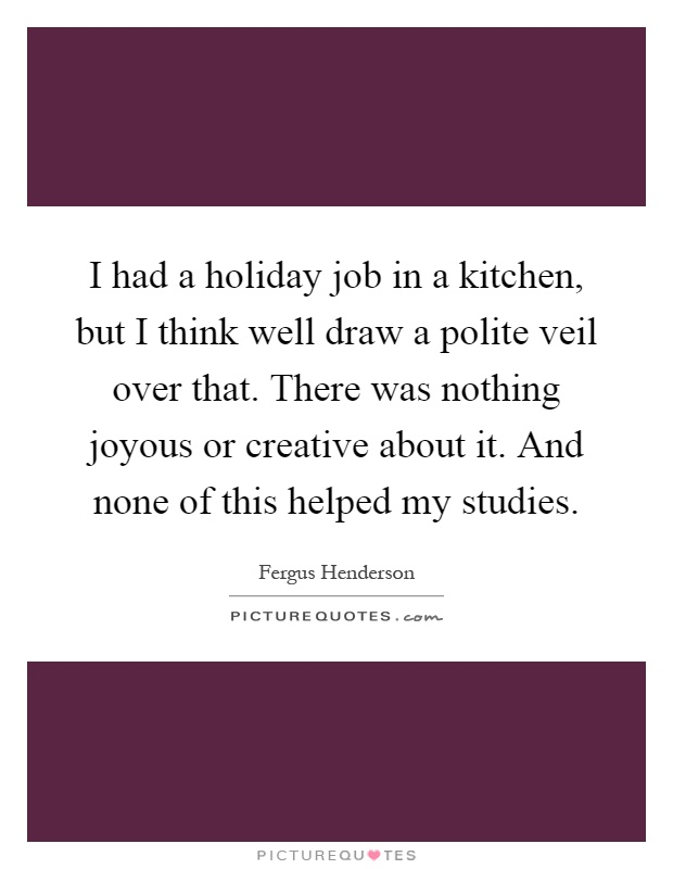 I had a holiday job in a kitchen, but I think well draw a polite veil over that. There was nothing joyous or creative about it. And none of this helped my studies Picture Quote #1