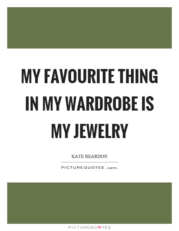 My favourite thing in my wardrobe is my jewelry Picture Quote #1