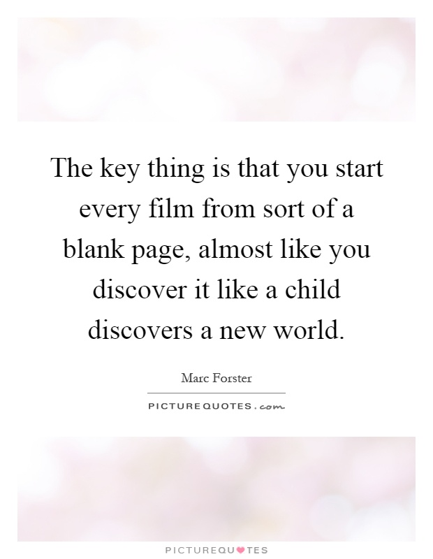 The key thing is that you start every film from sort of a blank page, almost like you discover it like a child discovers a new world Picture Quote #1