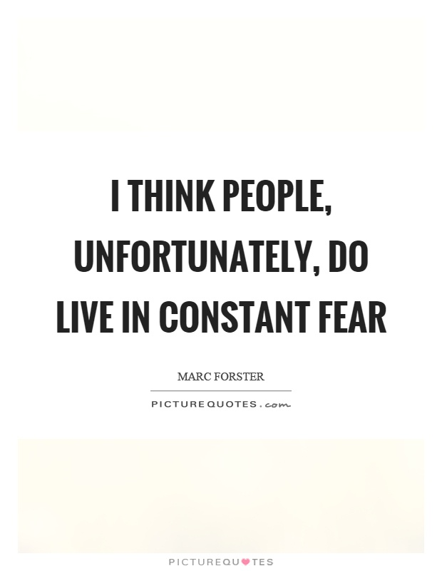 I think people, unfortunately, do live in constant fear Picture Quote #1