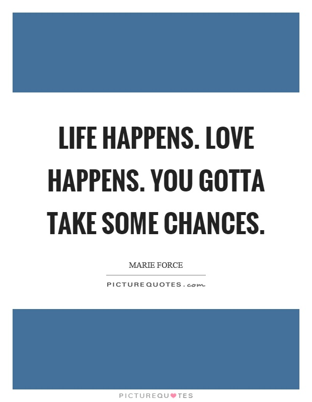 Life happens. Love happens. You gotta take some chances Picture Quote #1