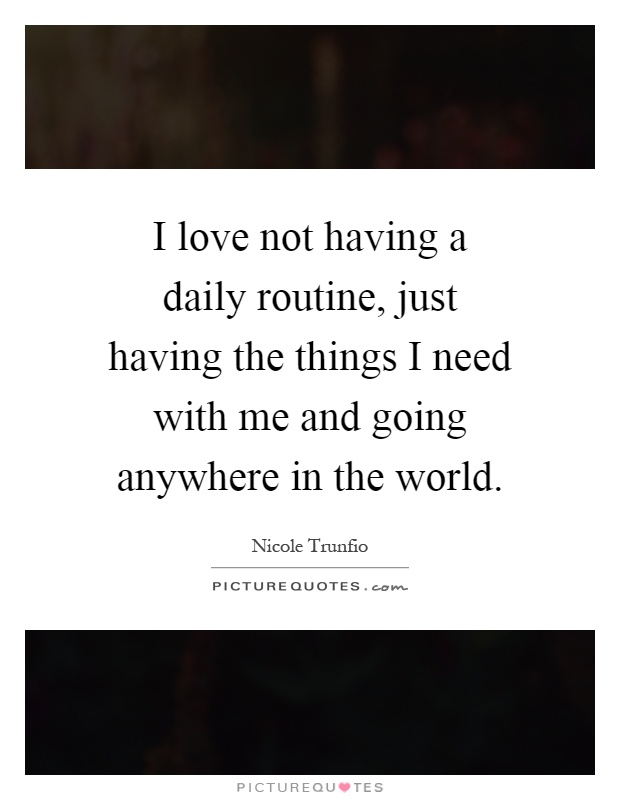 I love not having a daily routine, just having the things I need with me and going anywhere in the world Picture Quote #1