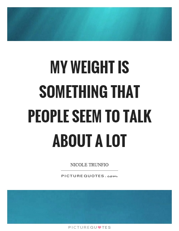 My weight is something that people seem to talk about a lot Picture Quote #1