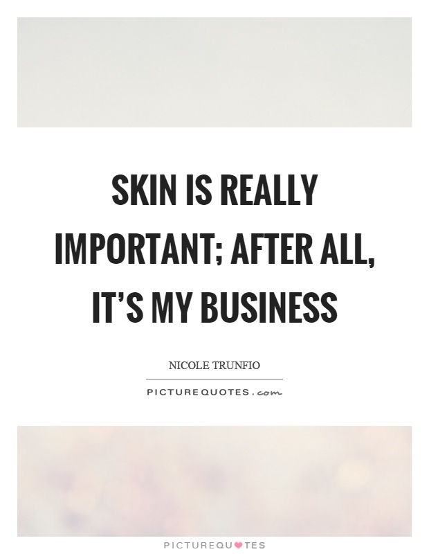 Skin is really important; after all, it's my business Picture Quote #1