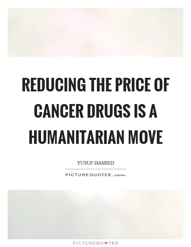 Reducing the price of cancer drugs is a humanitarian move Picture Quote #1