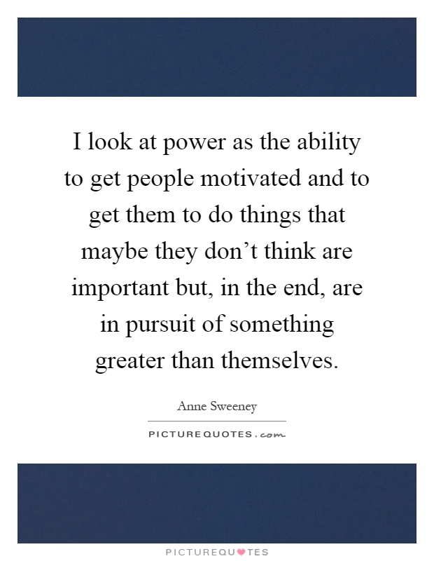 I look at power as the ability to get people motivated and to get them to do things that maybe they don't think are important but, in the end, are in pursuit of something greater than themselves Picture Quote #1