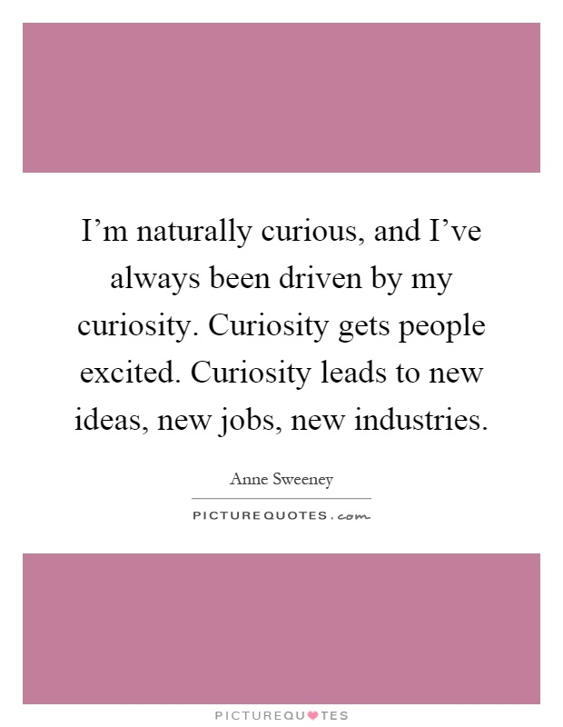 I'm naturally curious, and I've always been driven by my curiosity. Curiosity gets people excited. Curiosity leads to new ideas, new jobs, new industries Picture Quote #1