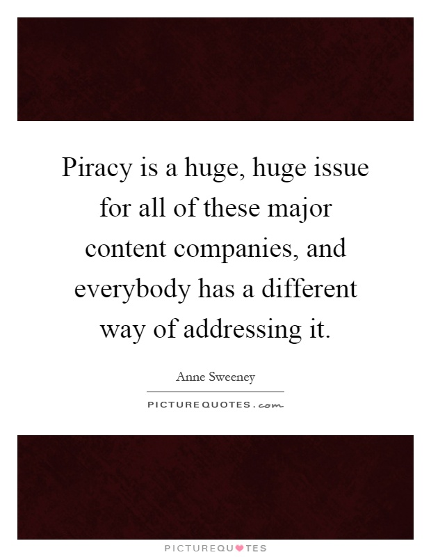 Piracy is a huge, huge issue for all of these major content companies, and everybody has a different way of addressing it Picture Quote #1