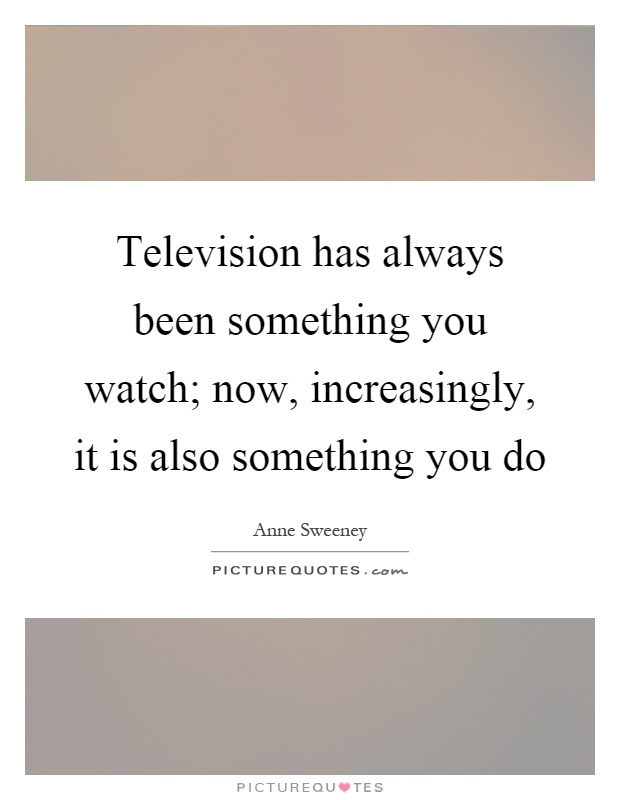 Television has always been something you watch; now, increasingly, it is also something you do Picture Quote #1