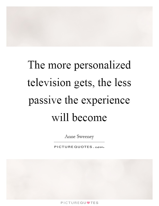 The more personalized television gets, the less passive the experience will become Picture Quote #1