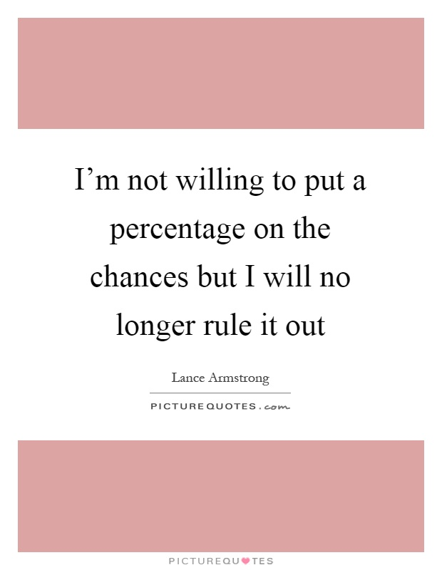 I'm not willing to put a percentage on the chances but I will no longer rule it out Picture Quote #1