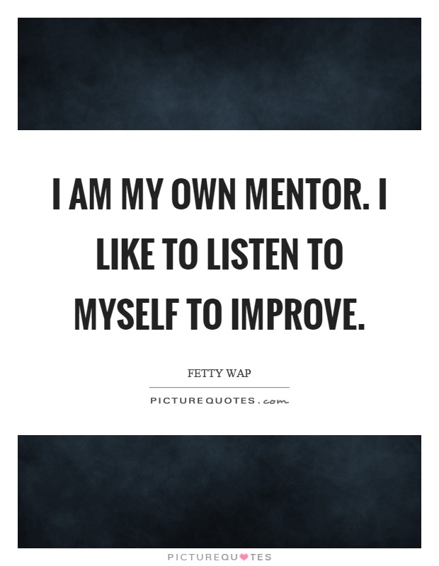 I am my own mentor. I like to listen to myself to improve Picture Quote #1