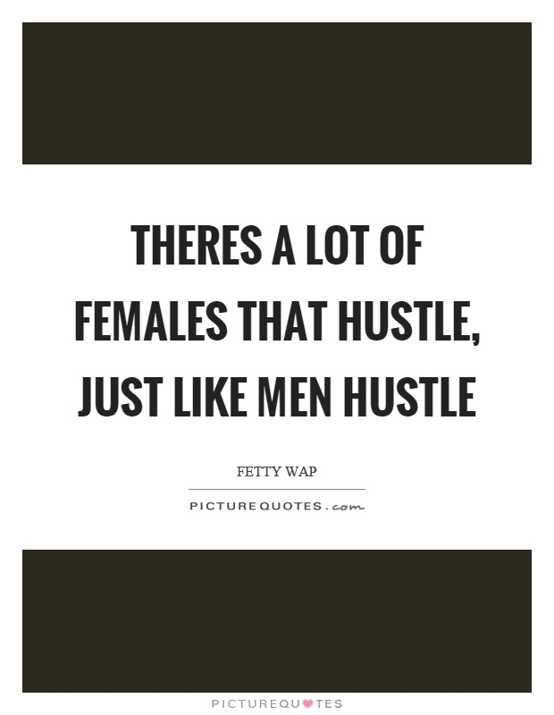 Theres a lot of females that hustle, just like men hustle Picture Quote #1