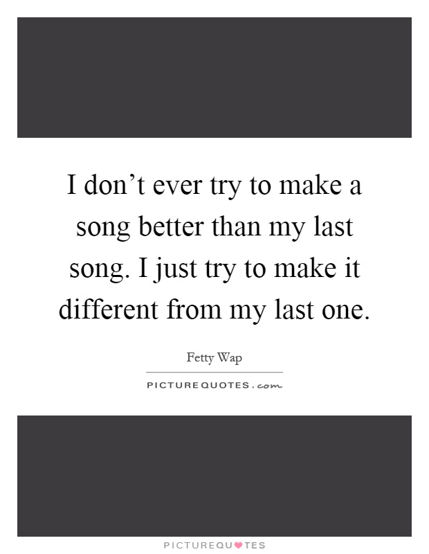 I don't ever try to make a song better than my last song. I just try to make it different from my last one Picture Quote #1