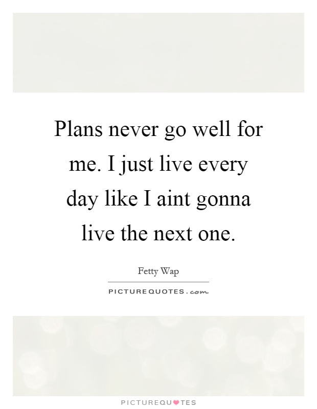Plans never go well for me. I just live every day like I aint gonna live the next one Picture Quote #1