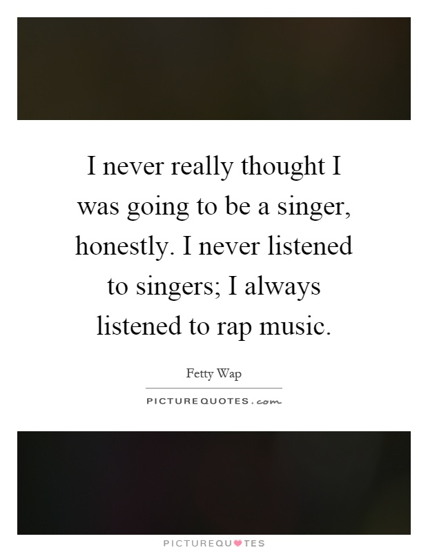 I never really thought I was going to be a singer, honestly. I never listened to singers; I always listened to rap music Picture Quote #1