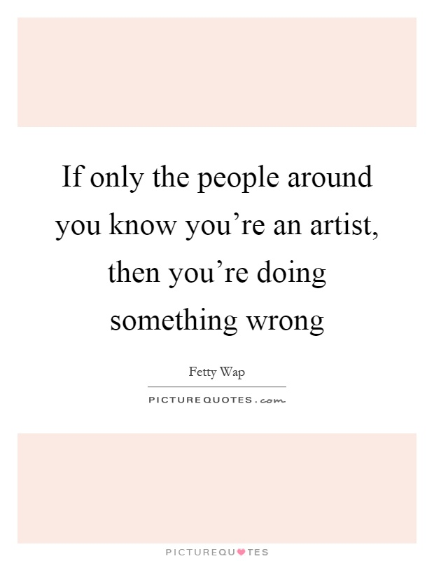If only the people around you know you're an artist, then you're doing something wrong Picture Quote #1