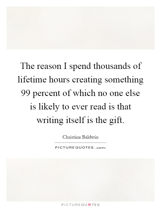 The reason I spend thousands of lifetime hours creating something 99 percent of which no one else is likely to ever read is that writing itself is the gift Picture Quote #1