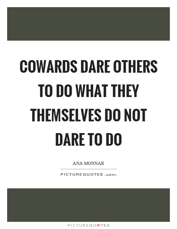 Cowards dare others to do what they themselves do not dare to do Picture Quote #1