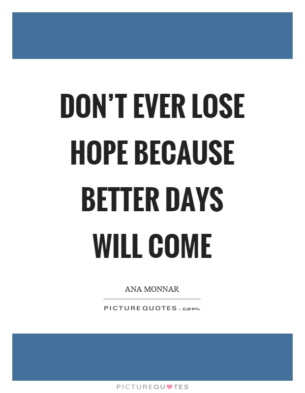 Better Days Quotes Gorgeous Don't Ever Lose Hope Because Better Days Will Come  Picture Quotes