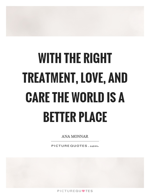 With the right treatment, love, and care the world is a better place Picture Quote #1