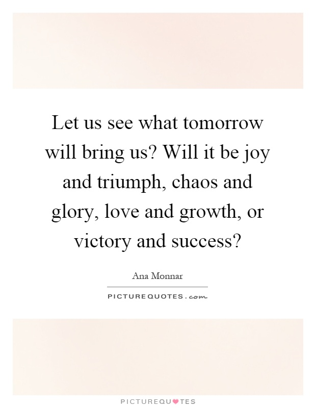 Let us see what tomorrow will bring us? Will it be joy and triumph, chaos and glory, love and growth, or victory and success? Picture Quote #1