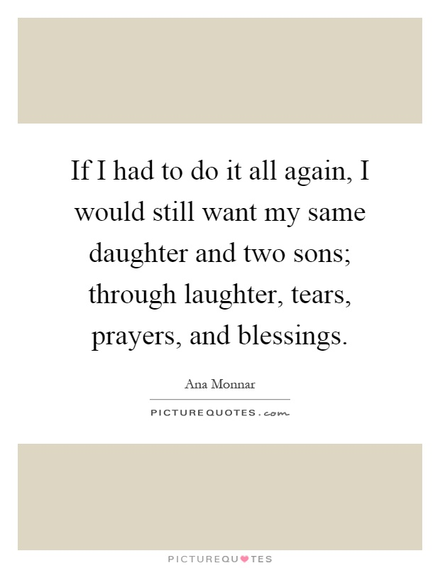 If I had to do it all again, I would still want my same daughter and two sons; through laughter, tears, prayers, and blessings Picture Quote #1