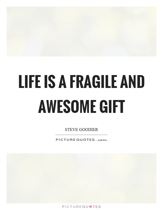 Life is a fragile and awesome gift Picture Quote #1