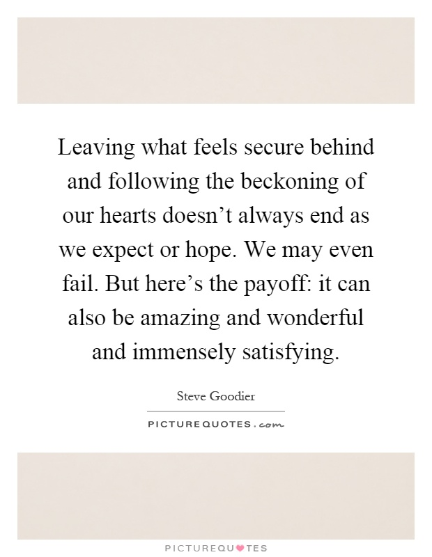 Leaving what feels secure behind and following the beckoning of our hearts doesn't always end as we expect or hope. We may even fail. But here's the payoff: it can also be amazing and wonderful and immensely satisfying Picture Quote #1