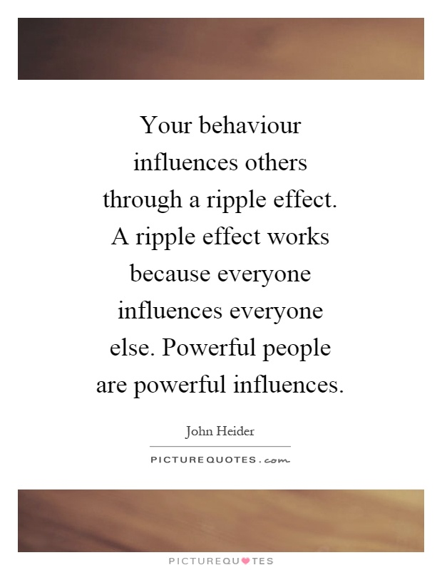 Your behaviour influences others through a ripple effect. A ripple effect works because everyone influences everyone else. Powerful people are powerful influences Picture Quote #1