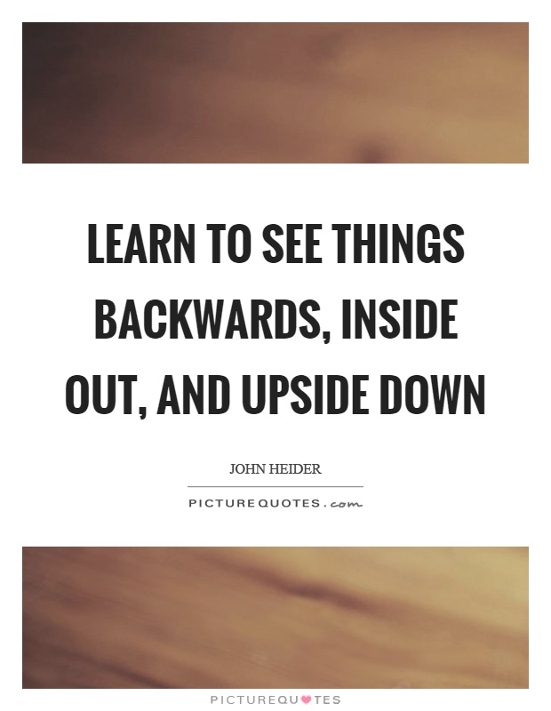 Learn to see things backwards, inside out, and upside down Picture Quote #1
