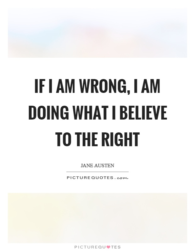 If I am wrong, I am doing what I believe to the right Picture Quote #1