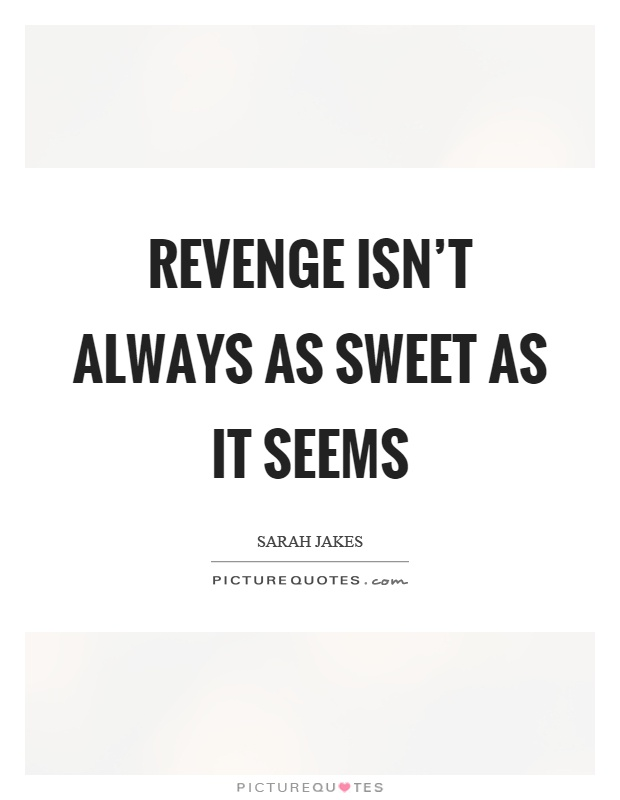 Revenge isn't always as sweet as it seems Picture Quote #1