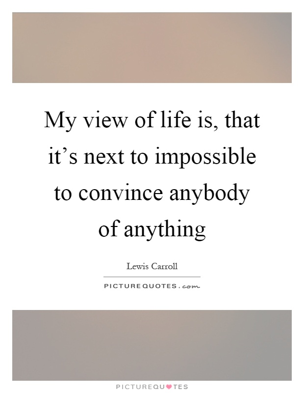 My view of life is, that it's next to impossible to convince anybody of anything Picture Quote #1