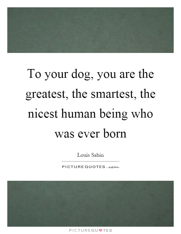 To your dog, you are the greatest, the smartest, the nicest human being who was ever born Picture Quote #1