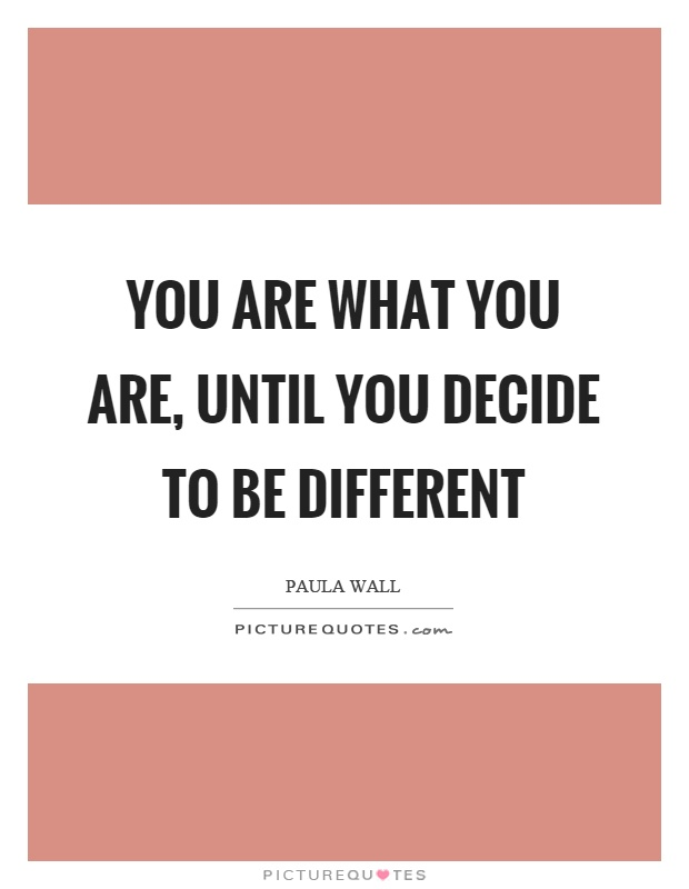 You are what you are, until you decide to be different Picture Quote #1