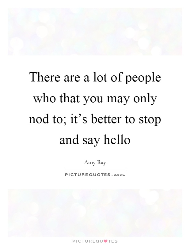 There are a lot of people who that you may only nod to; it's better to stop and say hello Picture Quote #1